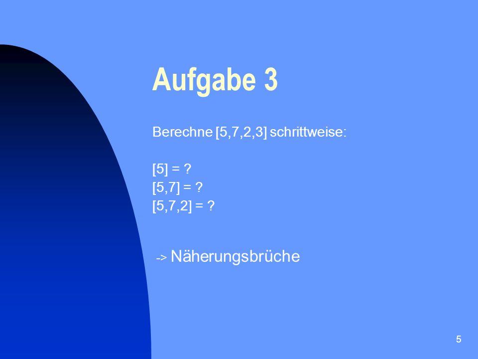 Aufgabe 3 Berechne [5,7,2,3] schrittweise: [5] = [5,7] =